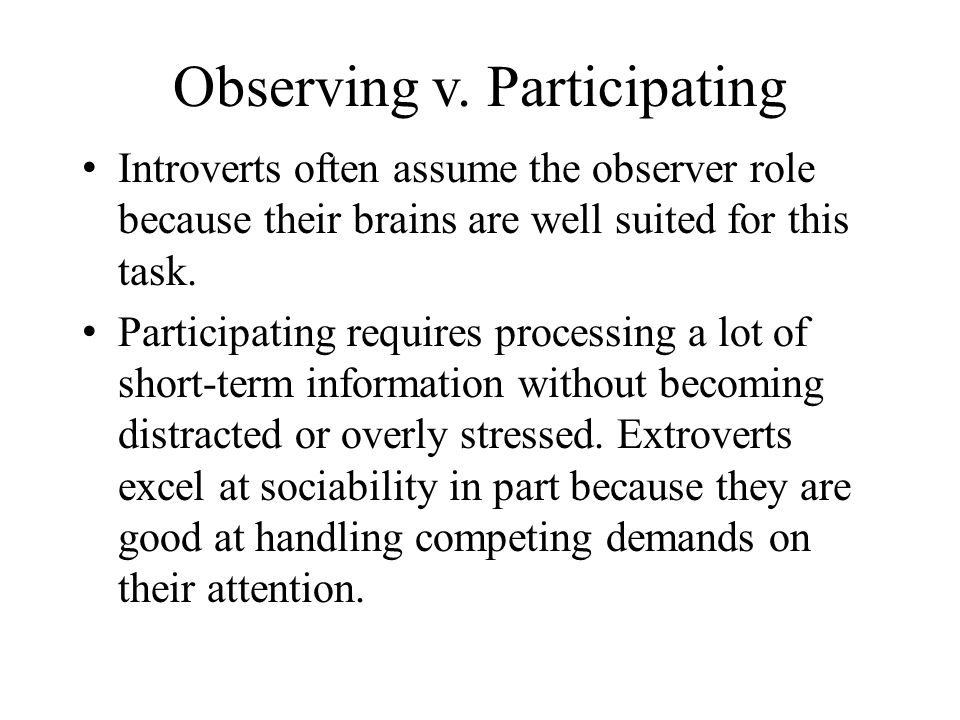 Observing v. Participating Introverts often assume the observer role because their brains are well suited for this task. Participating requires proces