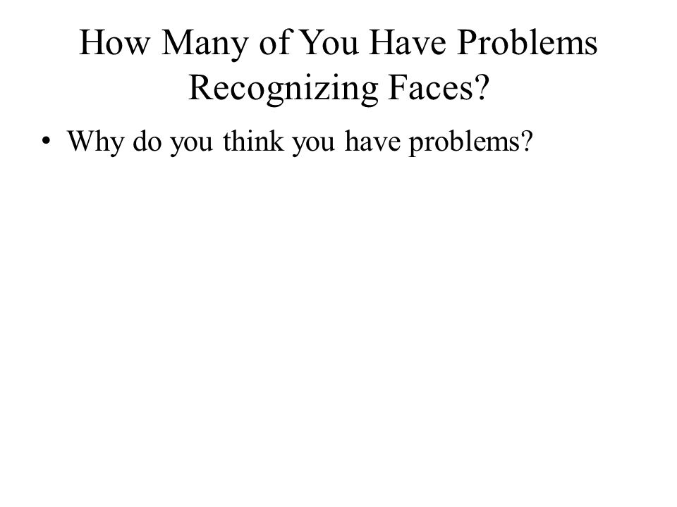 How Many of You Have Problems Recognizing Faces? Why do you think you have problems?
