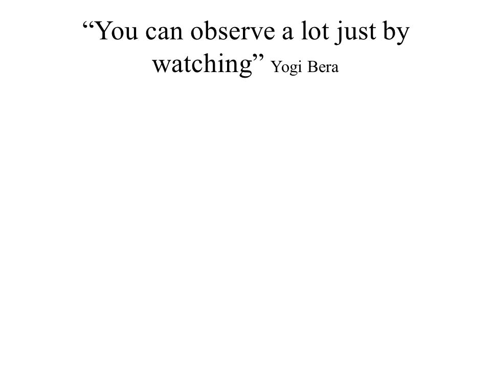 """""""You can observe a lot just by watching"""" Yogi Bera"""