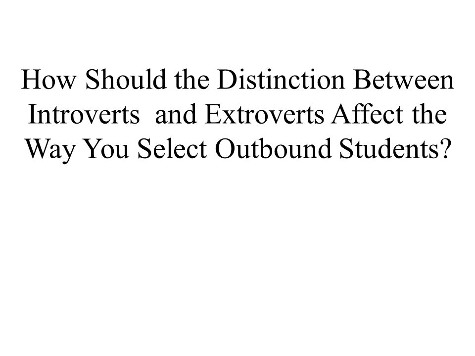 How Should the Distinction Between Introverts and Extroverts Affect the Way You Select Outbound Students?
