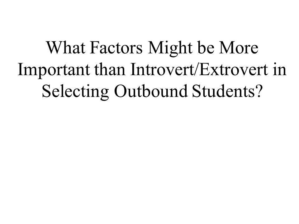 What Factors Might be More Important than Introvert/Extrovert in Selecting Outbound Students