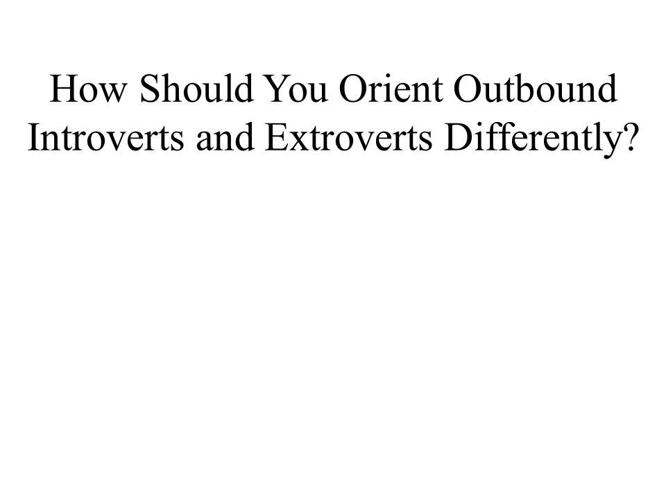 How Should You Orient Outbound Introverts and Extroverts Differently?