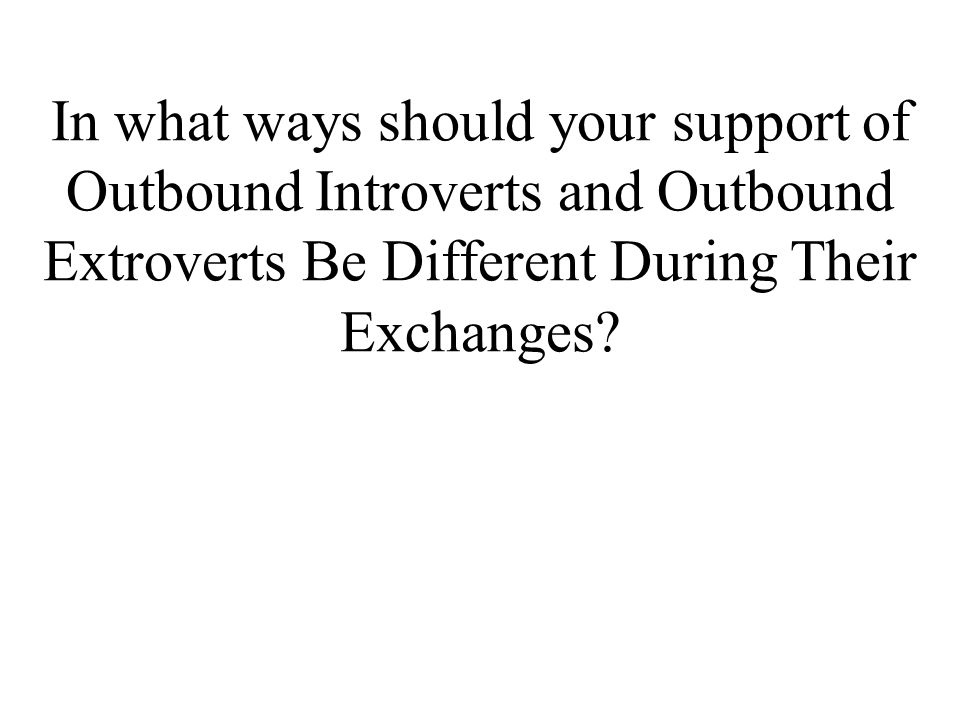 In what ways should your support of Outbound Introverts and Outbound Extroverts Be Different During Their Exchanges