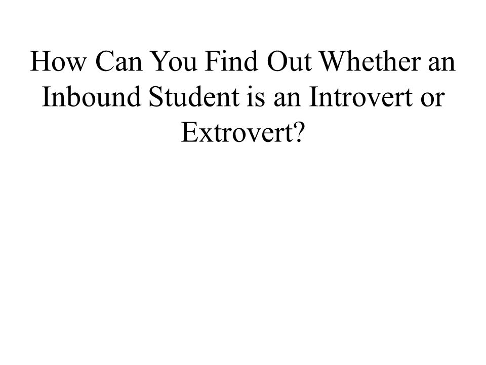 How Can You Find Out Whether an Inbound Student is an Introvert or Extrovert