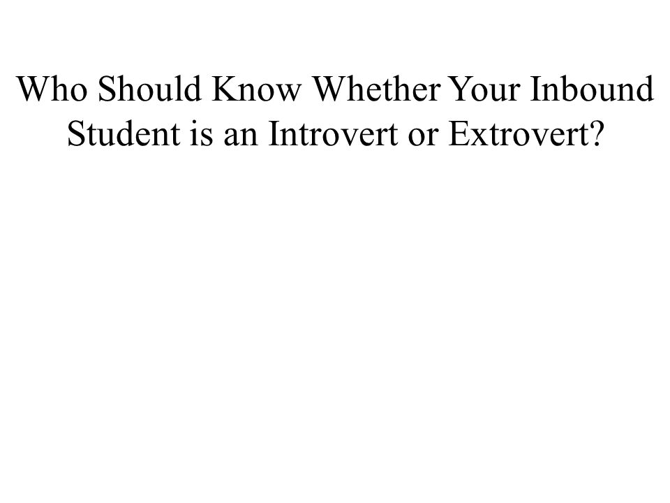 Who Should Know Whether Your Inbound Student is an Introvert or Extrovert