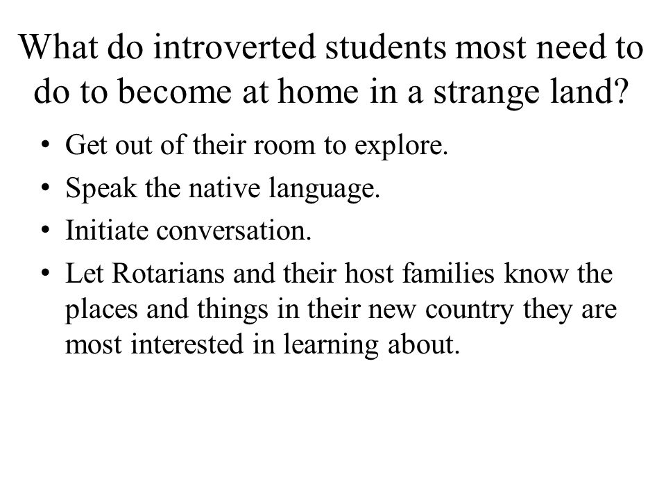 What do introverted students most need to do to become at home in a strange land? Get out of their room to explore. Speak the native language. Initiat