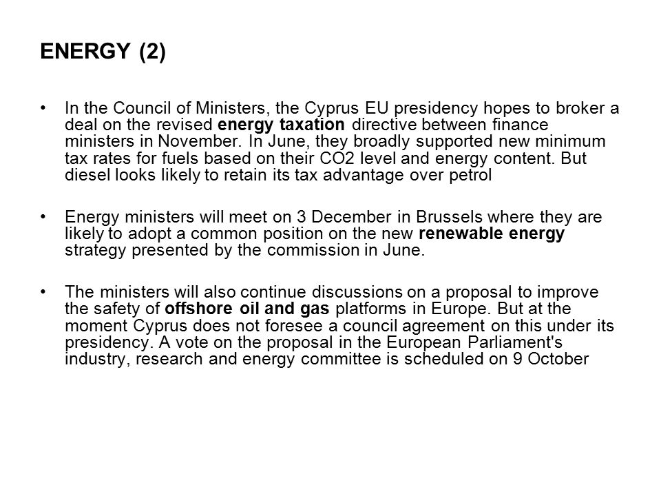 ENERGY (2) In the Council of Ministers, the Cyprus EU presidency hopes to broker a deal on the revised energy taxation directive between finance ministers in November.