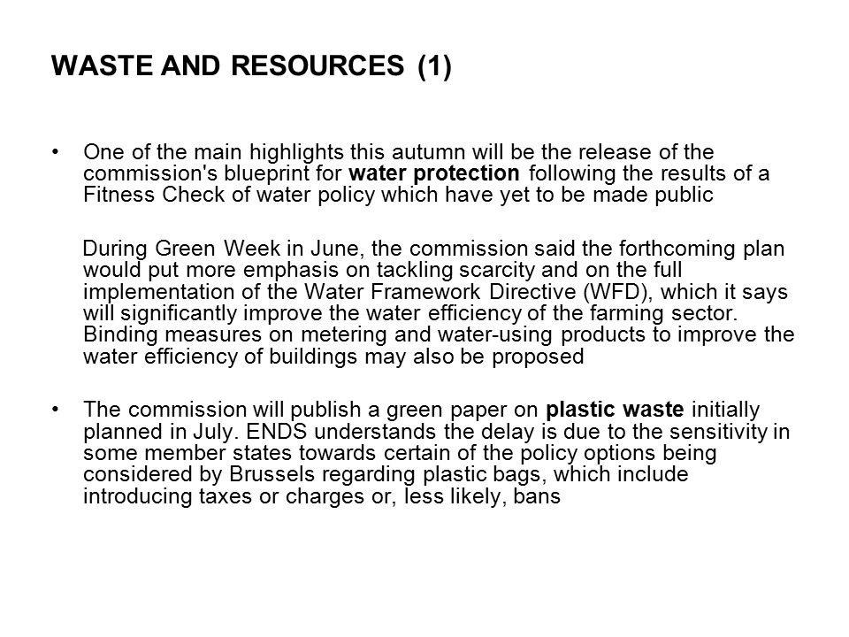 WASTE AND RESOURCES (1) One of the main highlights this autumn will be the release of the commission s blueprint for water protection following the results of a Fitness Check of water policy which have yet to be made public During Green Week in June, the commission said the forthcoming plan would put more emphasis on tackling scarcity and on the full implementation of the Water Framework Directive (WFD), which it says will significantly improve the water efficiency of the farming sector.