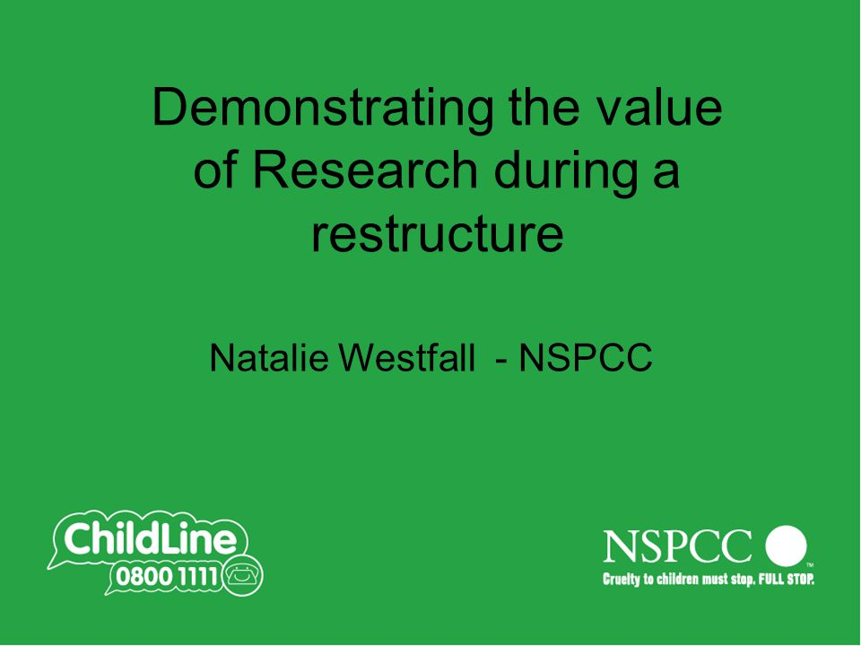 Demonstrating the value of Research during a restructure Natalie Westfall - NSPCC