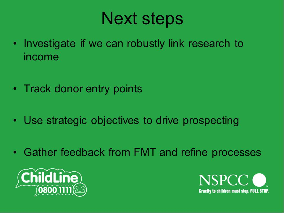Next steps Investigate if we can robustly link research to income Track donor entry points Use strategic objectives to drive prospecting Gather feedback from FMT and refine processes