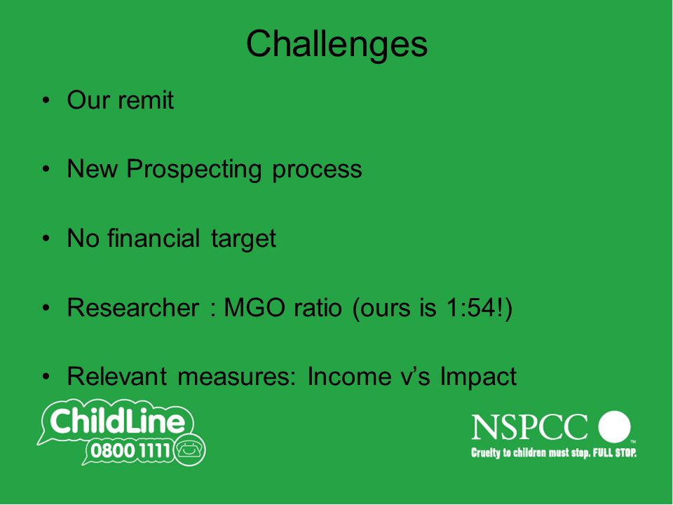 Challenges Our remit New Prospecting process No financial target Researcher : MGO ratio (ours is 1:54!) Relevant measures: Income v's Impact