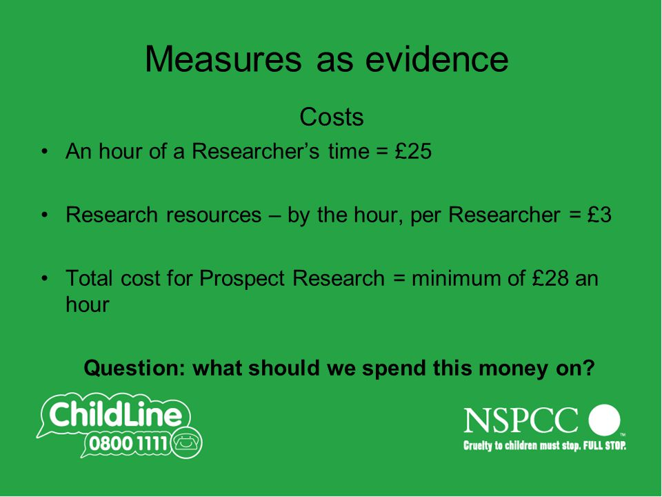 Costs An hour of a Researcher's time = £25 Research resources – by the hour, per Researcher = £3 Total cost for Prospect Research = minimum of £28 an hour Question: what should we spend this money on.