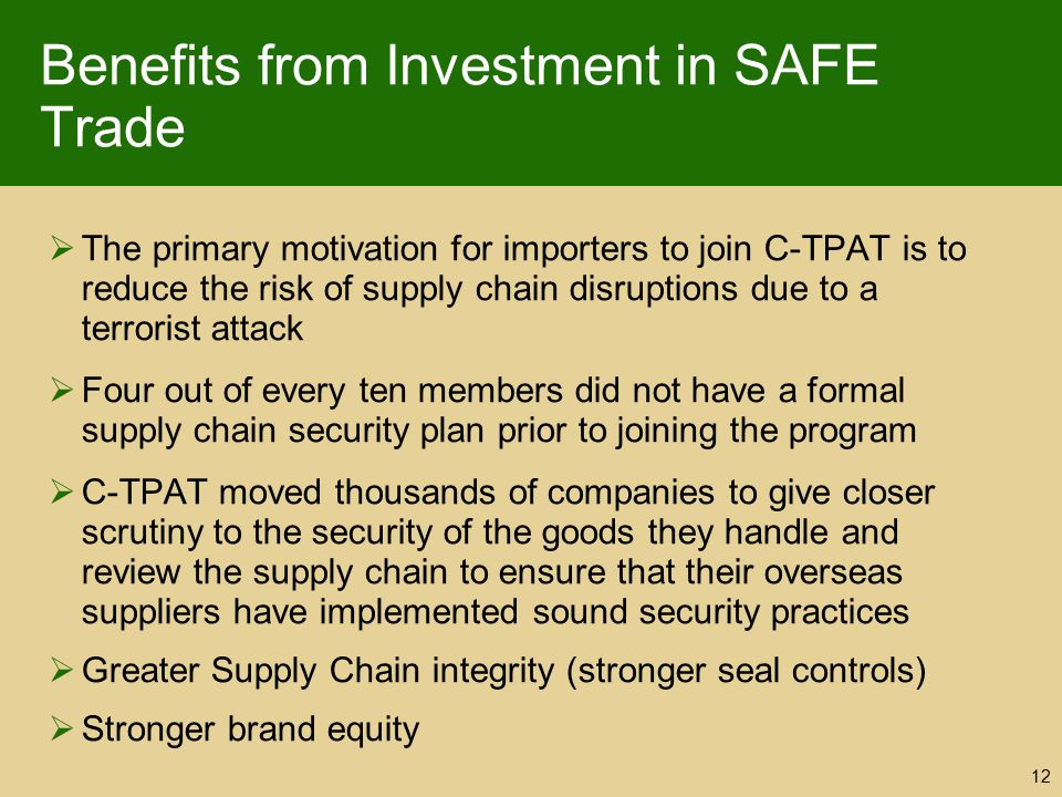Benefits from Investment in SAFE Trade  The primary motivation for importers to join C-TPAT is to reduce the risk of supply chain disruptions due to