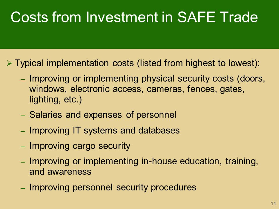 Costs from Investment in SAFE Trade  Typical implementation costs (listed from highest to lowest): – Improving or implementing physical security cost