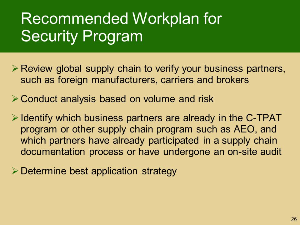Recommended Workplan for Security Program  Review global supply chain to verify your business partners, such as foreign manufacturers, carriers and b