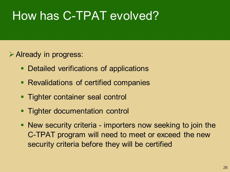 How has C-TPAT evolved?  Already in progress:  Detailed verifications of applications  Revalidations of certified companies  Tighter container sea
