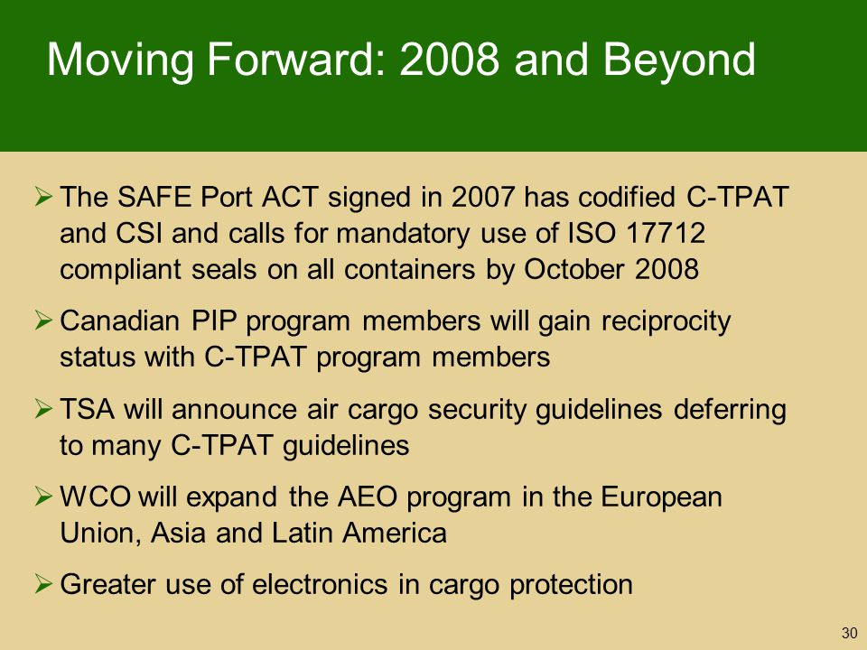 Moving Forward: 2008 and Beyond  The SAFE Port ACT signed in 2007 has codified C-TPAT and CSI and calls for mandatory use of ISO 17712 compliant seal