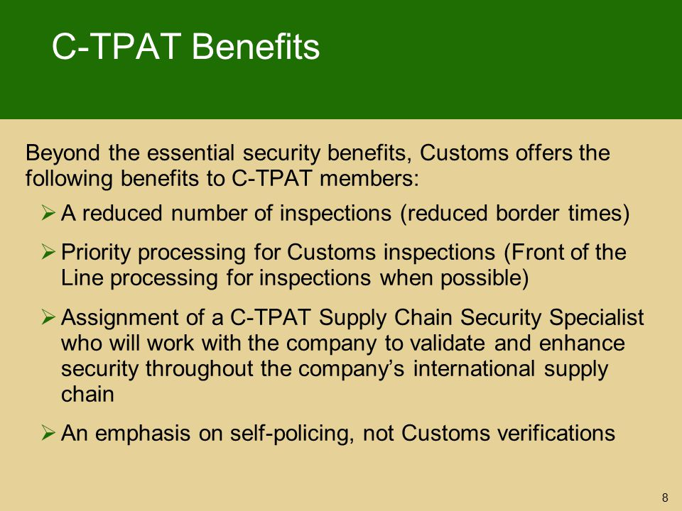 C-TPAT Benefits Beyond the essential security benefits, Customs offers the following benefits to C-TPAT members:  A reduced number of inspections (re