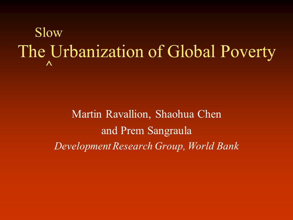 The Urbanization of Global Poverty Martin Ravallion, Shaohua Chen and Prem Sangraula Development Research Group, World Bank Slow ^
