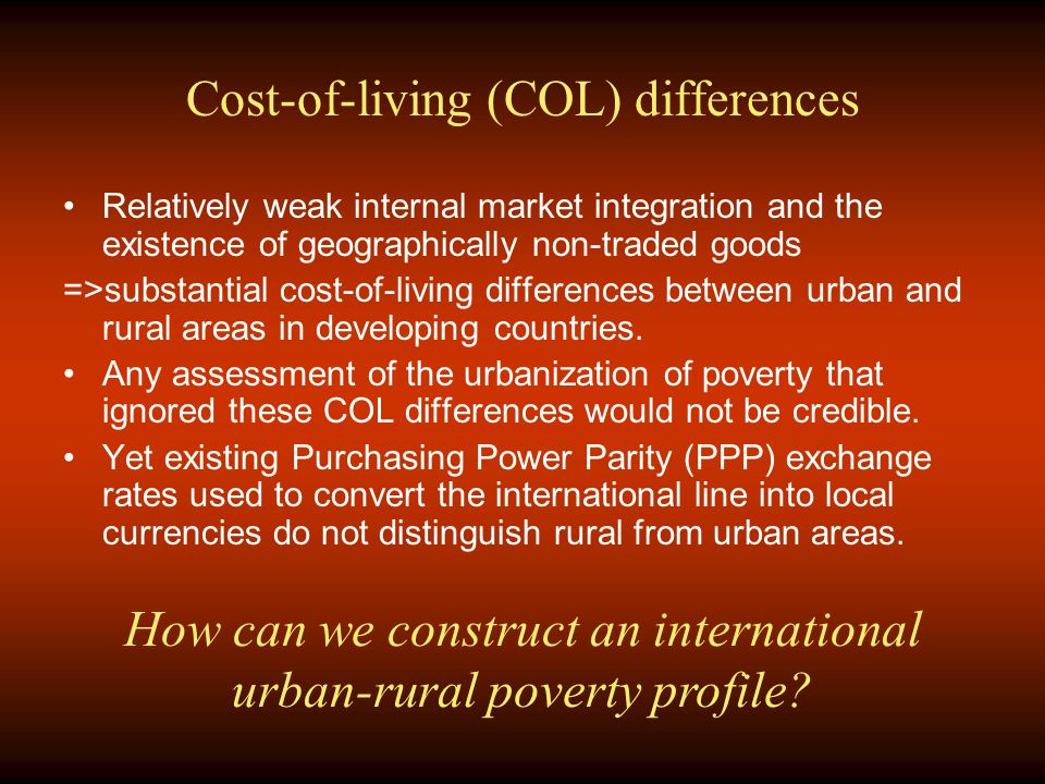 Cost-of-living (COL) differences Relatively weak internal market integration and the existence of geographically non-traded goods =>substantial cost-of-living differences between urban and rural areas in developing countries.