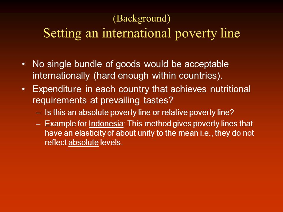 (Background) Setting an international poverty line No single bundle of goods would be acceptable internationally (hard enough within countries).