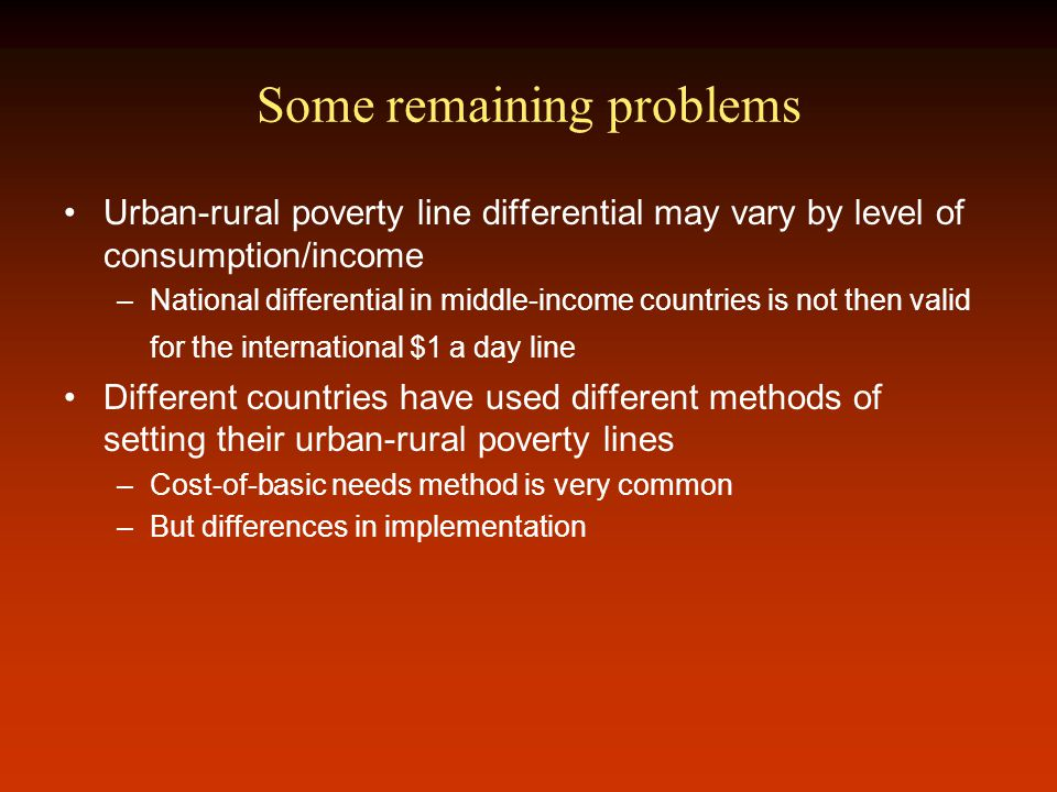 Some remaining problems Urban-rural poverty line differential may vary by level of consumption/income –National differential in middle-income countries is not then valid for the international $1 a day line Different countries have used different methods of setting their urban-rural poverty lines –Cost-of-basic needs method is very common –But differences in implementation