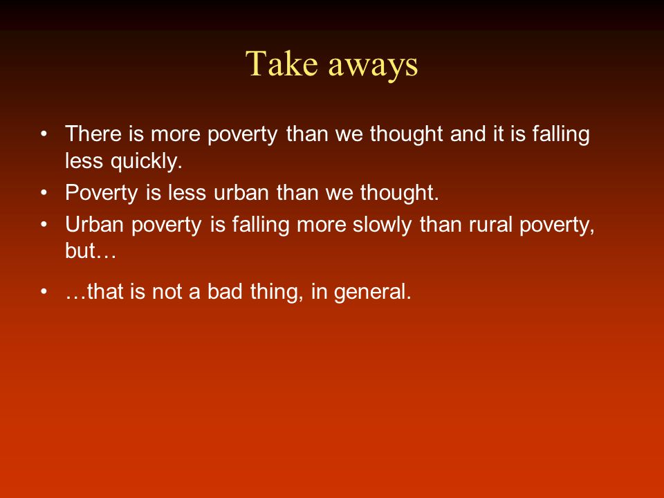 Take aways There is more poverty than we thought and it is falling less quickly.