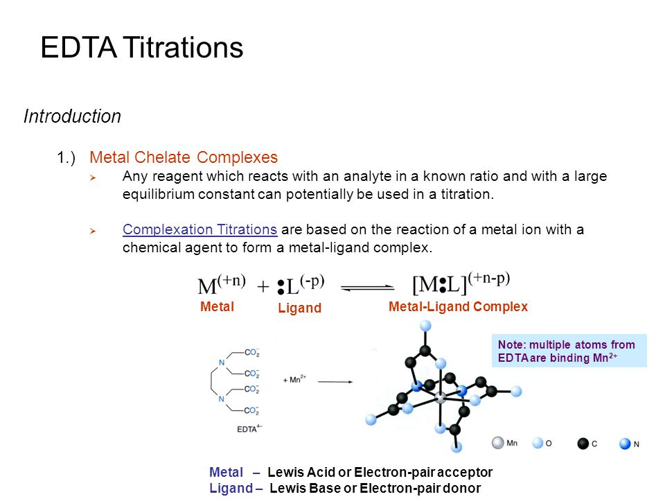 EDTA Titrations Introduction 1.)Metal Chelate Complexes  Complexation Titrations are essentially a Lewis acid-base reaction, in which an electron pair is donated from one chemical to another  The ligands used in complexometric titrations are also known as chelating agents.