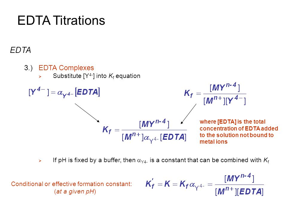 EDTA Titrations EDTA 3.)EDTA Complexes  Substitute [Y 4- ] into K f equation  If pH is fixed by a buffer, then  Y4- is a constant that can be combi