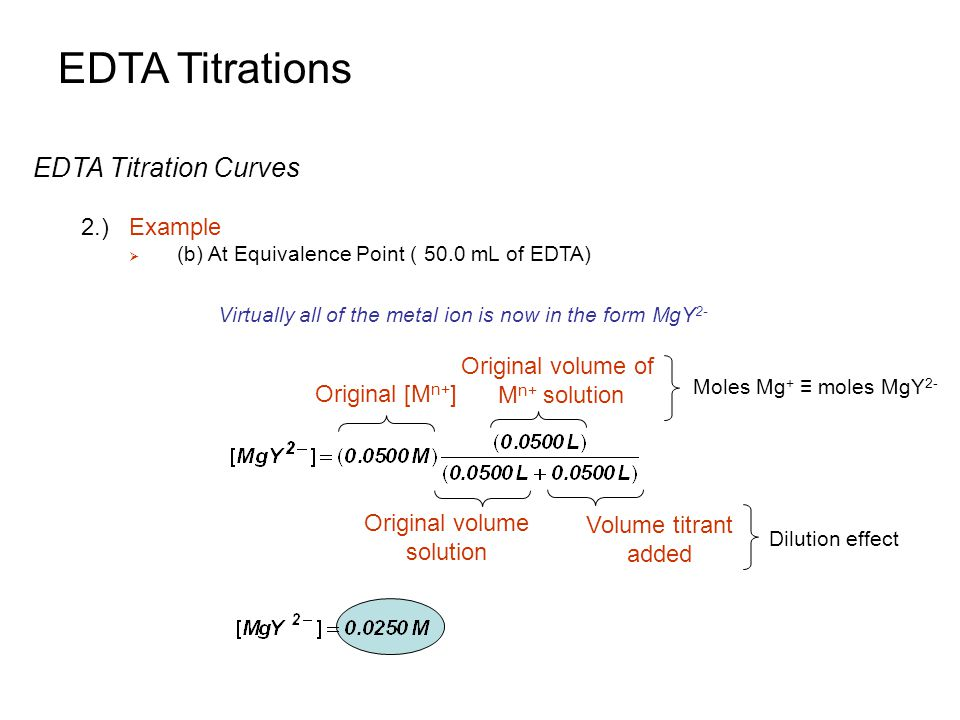 EDTA Titrations EDTA Titration Curves 2.)Example  (b) At Equivalence Point ( 50.0 mL of EDTA) Virtually all of the metal ion is now in the form MgY 2