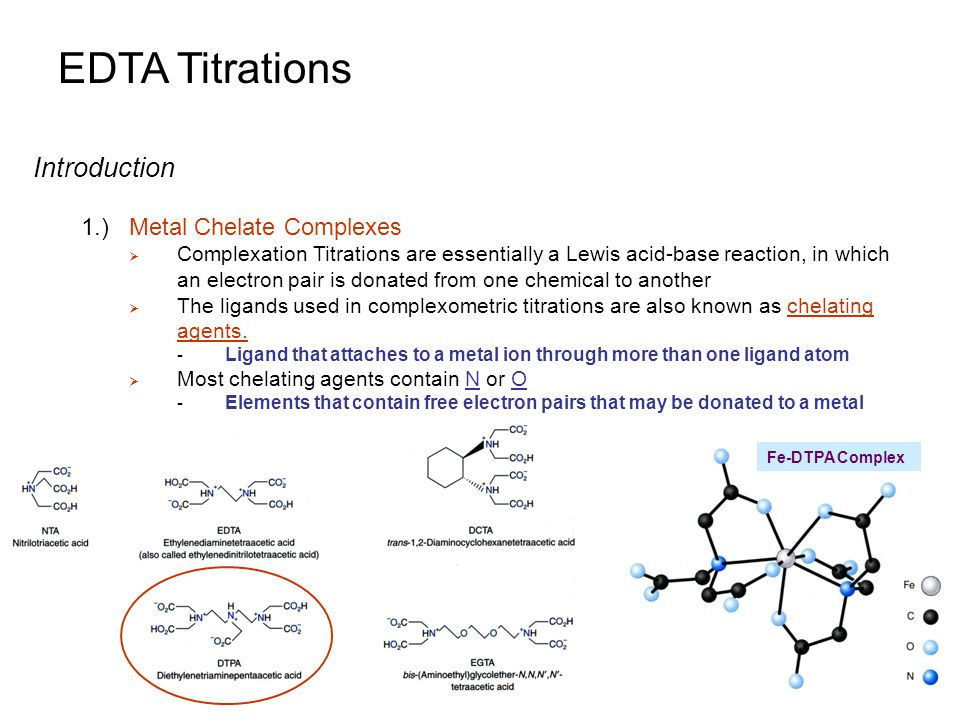 EDTA Titrations Metal Chelation in Nature 1.)Potassium Ion Channels in Cell Membranes  Electrical signals are essential for life  Electrical signals are highly controlled by the selective passage of ions across cellular membranes - Ion channels control this function - Potassium ion channels are the largest and most diverse group - Used in brain, heart and nervous system Current Opinion in Structural Biology 2001, 11:408–414 Opening of potassium channel allows K + to exit cell and change the electrical potential across membrane K + channel spans membrane channel contains pore that only allows K + to pass K + is chelated by O in channel http://www.bimcore.emory.edu/home/molmod/Wthiel/Kchannel.html