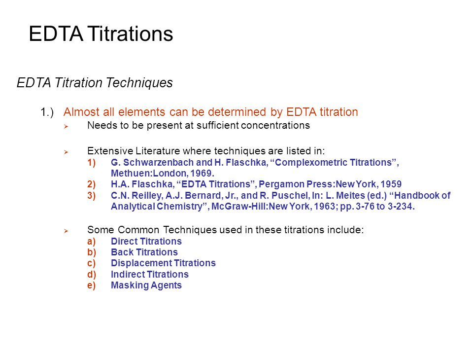 EDTA Titrations EDTA Titration Techniques 1.)Almost all elements can be determined by EDTA titration  Needs to be present at sufficient concentration