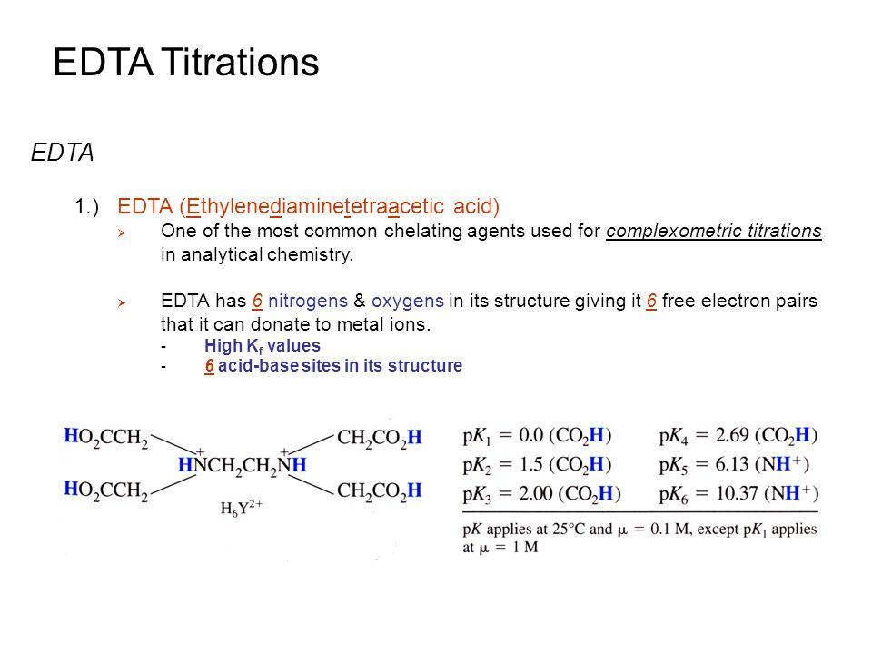 EDTA Titrations Metal Ion Indicators 1.)Determination of EDTA Titration End Point  Four Methods: 1.Metal ion indicator 2.Mercury electrode 3.pH electrode 4.Ion-selective electrode  Metal Ion Indicator: a compound that changes color when it binds to a metal ion - Similar to pH indicator, which changes color with pH or as the compound binds H +  For an EDTA titration, the indicator must bind the metal ion less strongly than EDTA - Similar in concept to Auxiliary Complexing Agents - Needs to release metal ion to EDTA Potential Measurements (red) (colorless) (blue) End Point indicated by a color change from red to blue