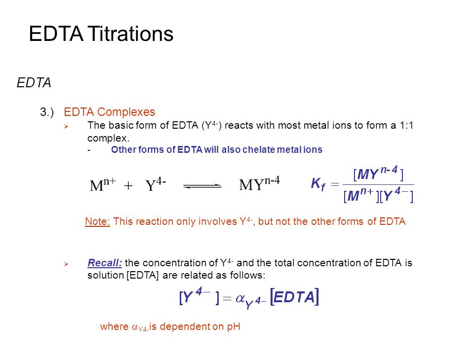 EDTA Titrations EDTA 3.)EDTA Complexes  The basic form of EDTA (Y 4- ) reacts with most metal ions to form a 1:1 complex.
