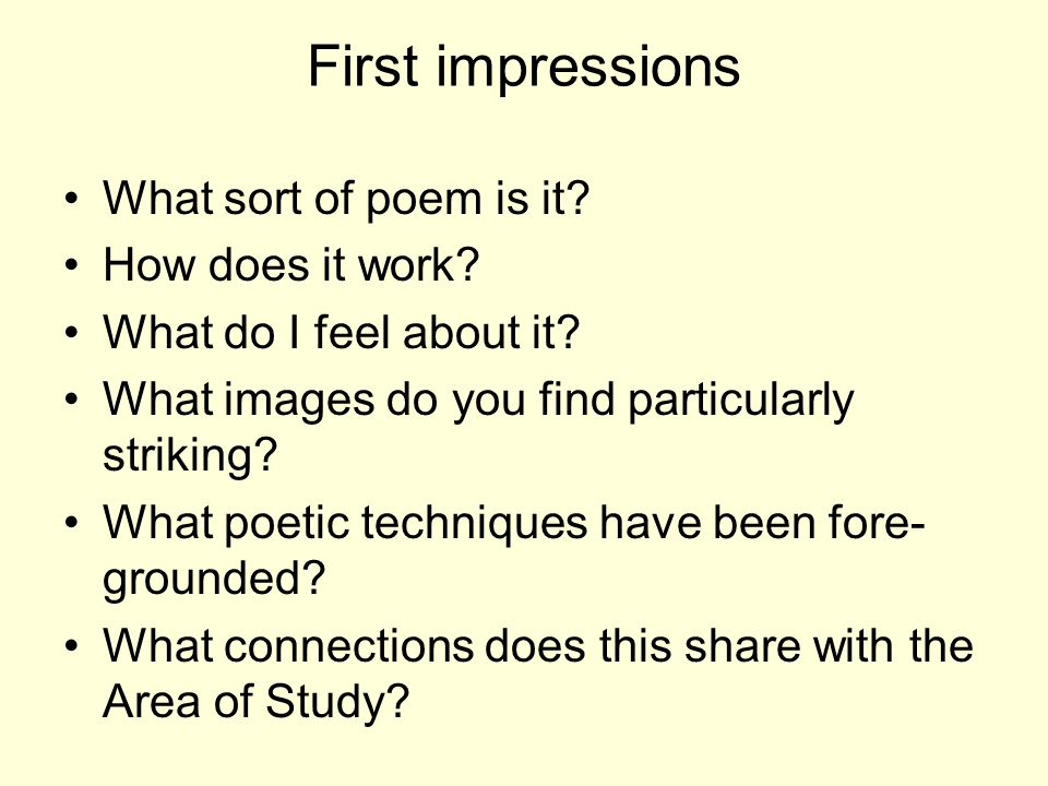 First impressions What sort of poem is it? How does it work? What do I feel about it? What images do you find particularly striking? What poetic techn