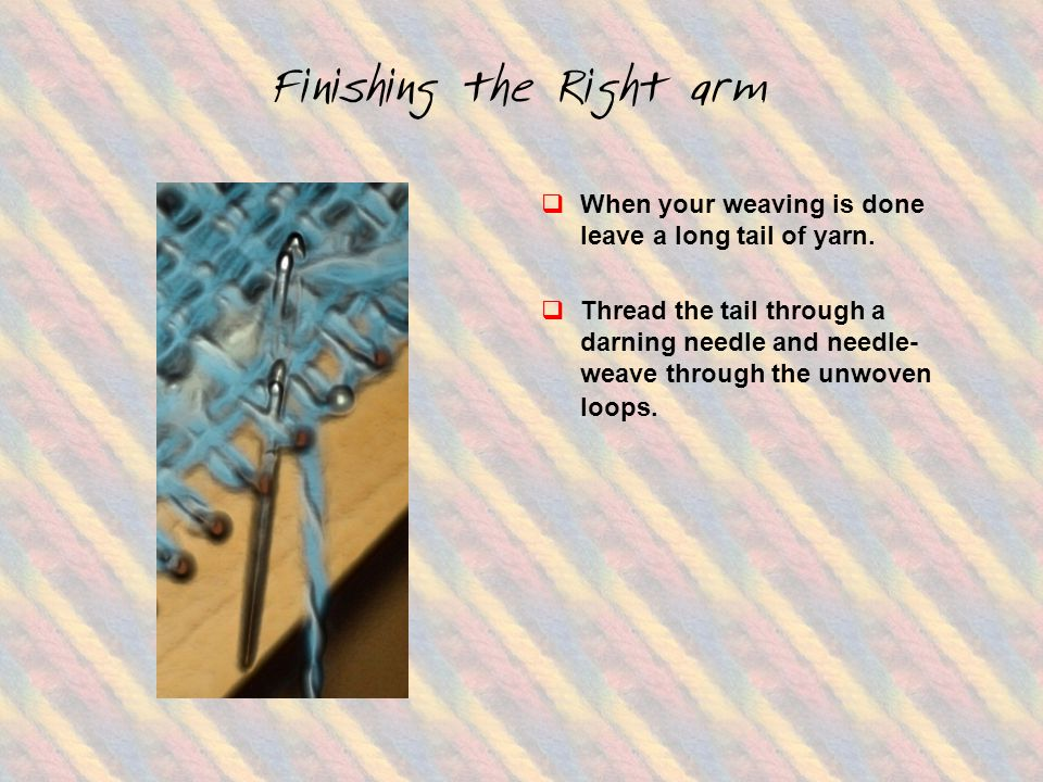 Finishing the Right arm  When your weaving is done leave a long tail of yarn.