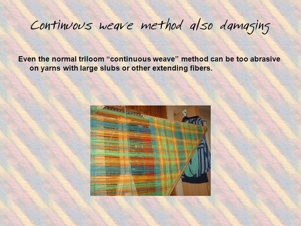 Continuous weave method also damaging Even the normal triloom continuous weave method can be too abrasive on yarns with large slubs or other extending fibers.