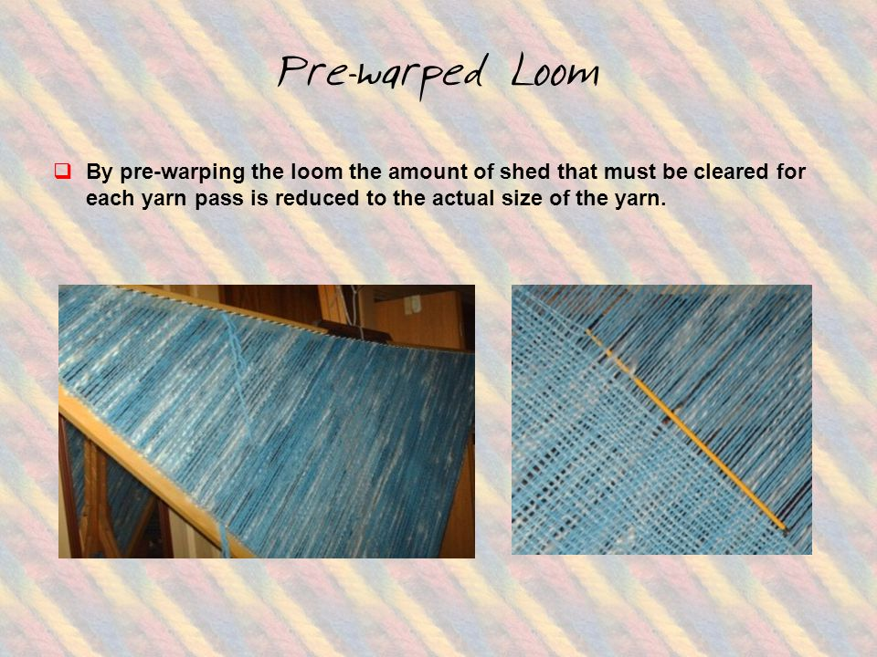 Pre-warped Loom  By pre-warping the loom the amount of shed that must be cleared for each yarn pass is reduced to the actual size of the yarn.