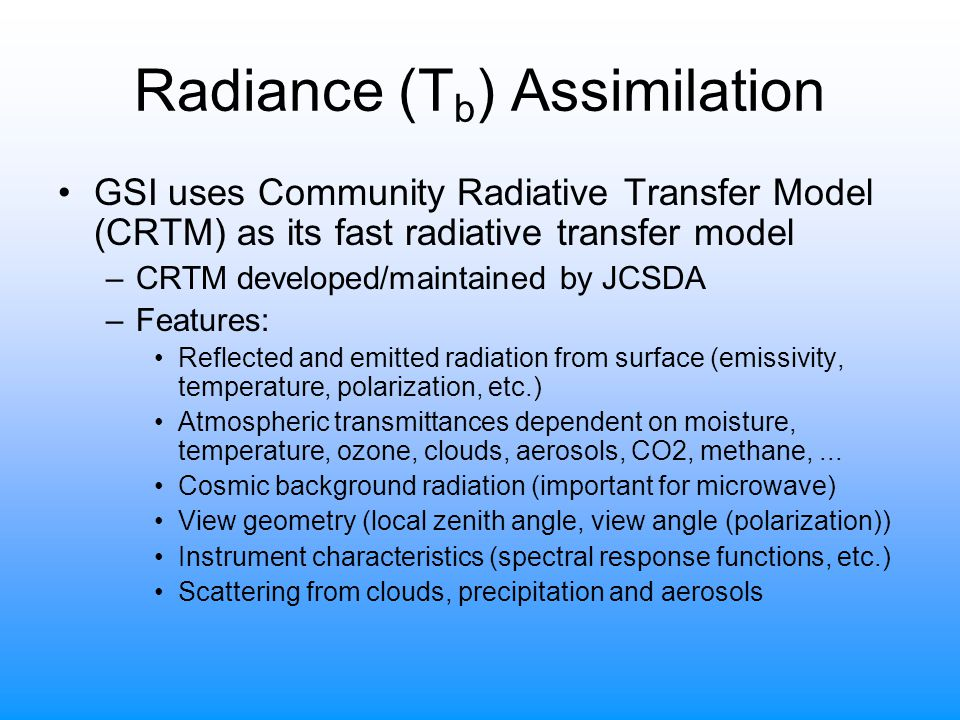 Radiance (T b ) Assimilation GSI uses Community Radiative Transfer Model (CRTM) as its fast radiative transfer model –CRTM developed/maintained by JCSDA –Features: Reflected and emitted radiation from surface (emissivity, temperature, polarization, etc.) Atmospheric transmittances dependent on moisture, temperature, ozone, clouds, aerosols, CO2, methane,...