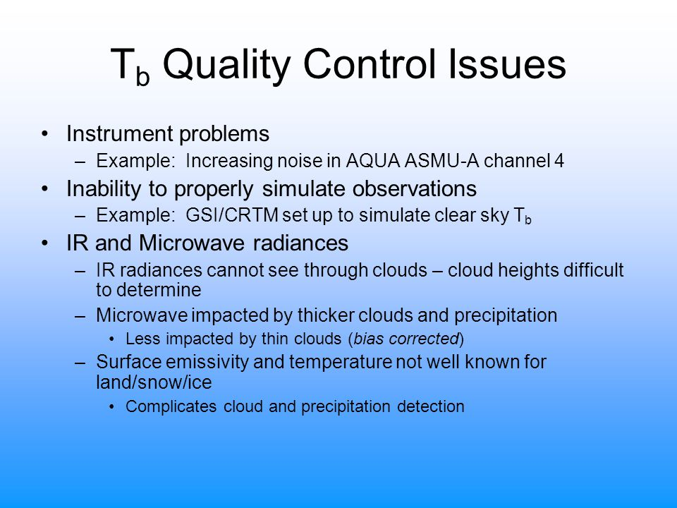 T b Quality Control Issues Instrument problems –Example: Increasing noise in AQUA ASMU-A channel 4 Inability to properly simulate observations –Example: GSI/CRTM set up to simulate clear sky T b IR and Microwave radiances –IR radiances cannot see through clouds – cloud heights difficult to determine –Microwave impacted by thicker clouds and precipitation Less impacted by thin clouds (bias corrected) –Surface emissivity and temperature not well known for land/snow/ice Complicates cloud and precipitation detection