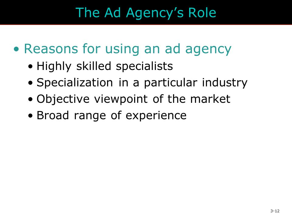 3-12 The Ad Agency's Role Reasons for using an ad agency Highly skilled specialists Specialization in a particular industry Objective viewpoint of the market Broad range of experience