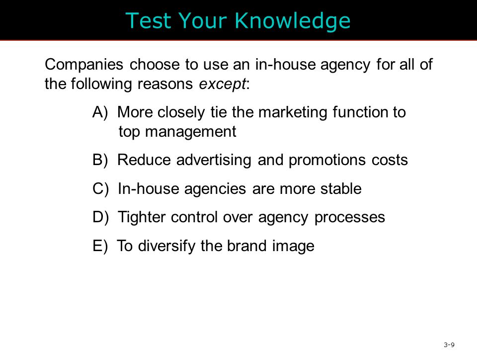 3-9 Test Your Knowledge Companies choose to use an in-house agency for all of the following reasons except: A) More closely tie the marketing function to top management B) Reduce advertising and promotions costs C) In-house agencies are more stable D) Tighter control over agency processes E) To diversify the brand image