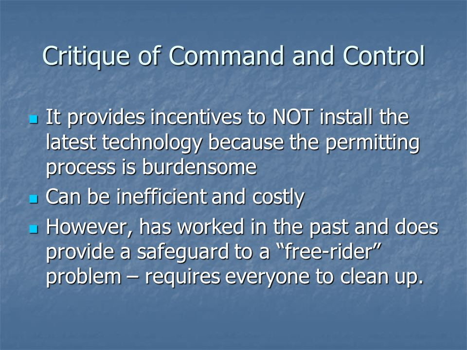Critique of Command and Control It provides incentives to NOT install the latest technology because the permitting process is burdensome It provides incentives to NOT install the latest technology because the permitting process is burdensome Can be inefficient and costly Can be inefficient and costly However, has worked in the past and does provide a safeguard to a free-rider problem – requires everyone to clean up.