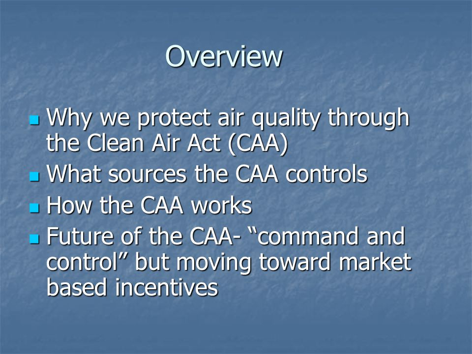 Overview Why we protect air quality through the Clean Air Act (CAA) Why we protect air quality through the Clean Air Act (CAA) What sources the CAA controls What sources the CAA controls How the CAA works How the CAA works Future of the CAA- command and control but moving toward market based incentives Future of the CAA- command and control but moving toward market based incentives