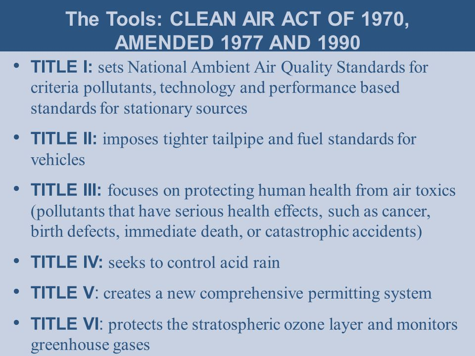 TITLE I: sets National Ambient Air Quality Standards for criteria pollutants, technology and performance based standards for stationary sources TITLE II: imposes tighter tailpipe and fuel standards for vehicles TITLE III: focuses on protecting human health from air toxics (pollutants that have serious health effects, such as cancer, birth defects, immediate death, or catastrophic accidents) TITLE IV: seeks to control acid rain TITLE V: creates a new comprehensive permitting system TITLE VI: protects the stratospheric ozone layer and monitors greenhouse gases The Tools: CLEAN AIR ACT OF 1970, AMENDED 1977 AND 1990