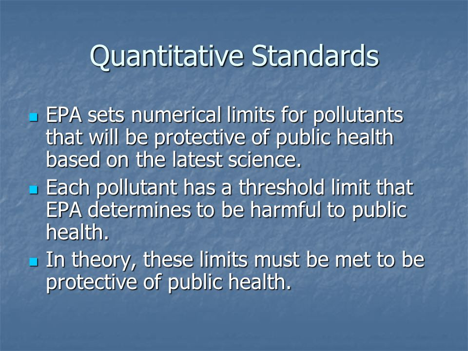 Quantitative Standards EPA sets numerical limits for pollutants that will be protective of public health based on the latest science.