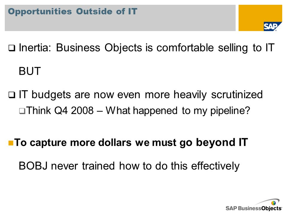 Opportunities Outside of IT  Inertia: Business Objects is comfortable selling to IT BUT  IT budgets are now even more heavily scrutinized  Think Q4 2008 – What happened to my pipeline.