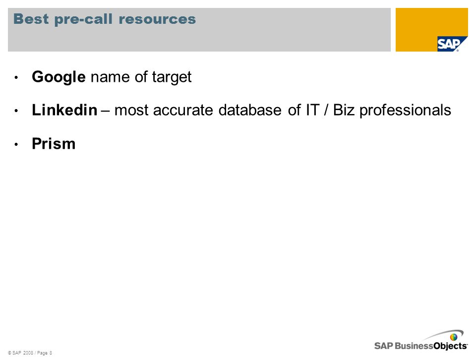 Best pre-call resources Google name of target Linkedin – most accurate database of IT / Biz professionals Prism © SAP 2008 / Page 8