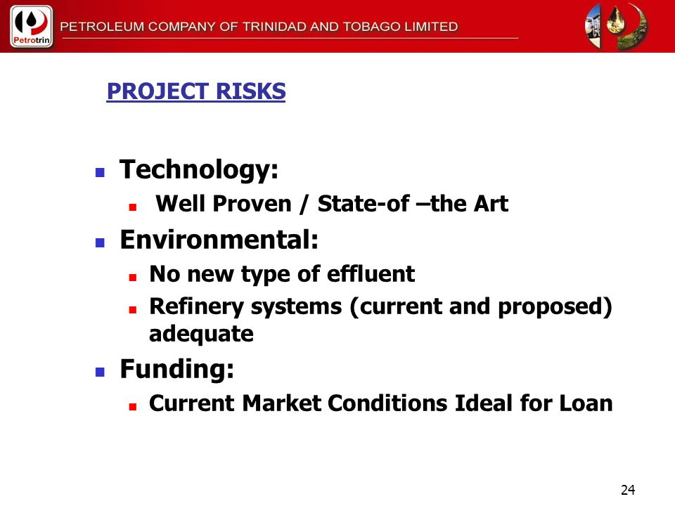 23 PROJECT RISKS Market / Product Pricing Delay in Tighter Specs / Conservative Prices Used Capital Cost Overrun Scope of Work EPC Contracts – Hybrid vs Lump Sum Schedule Delays Statutory Approval Experienced EPC Contractors Industrial relations problems Skilled sub-contractor labour