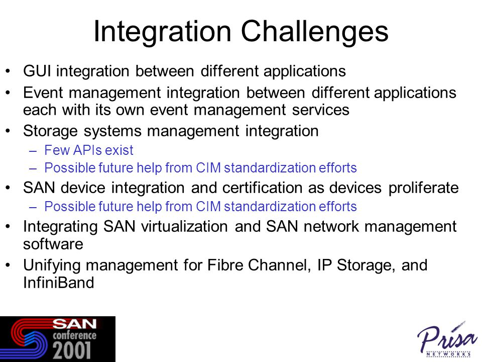 Integration Challenges GUI integration between different applications Event management integration between different applications each with its own event management services Storage systems management integration –Few APIs exist –Possible future help from CIM standardization efforts SAN device integration and certification as devices proliferate –Possible future help from CIM standardization efforts Integrating SAN virtualization and SAN network management software Unifying management for Fibre Channel, IP Storage, and InfiniBand